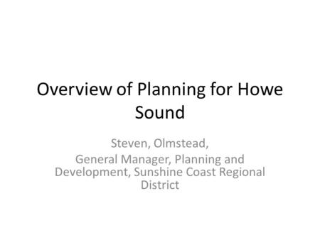 Overview of Planning for Howe Sound Steven, Olmstead, General Manager, Planning and Development, Sunshine Coast Regional District.