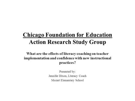 Chicago Foundation for Education Action Research Study Group What are the effects of literacy coaching on teacher implementation and confidence with new.