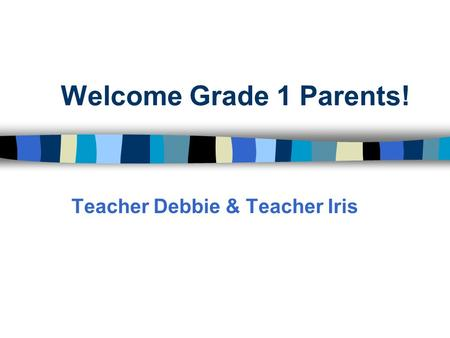 Welcome Grade 1 Parents! Teacher Debbie & Teacher Iris.