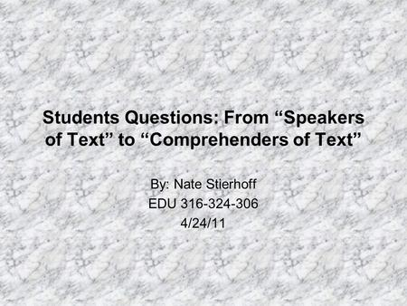 "Students Questions: From ""Speakers of Text"" to ""Comprehenders of Text"" By: Nate Stierhoff EDU 316-324-306 4/24/11."