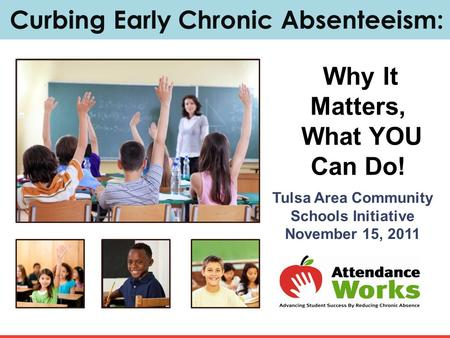 Curbing Early Chronic Absenteeism: Why It Matters, What YOU Can Do! Tulsa Area Community Schools Initiative November 15, 2011.