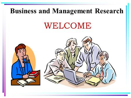 Business and Management Research WELCOME. Business and Management Research Instructor:XXXXXX Office Number:XXX e-mail: Term/yearsemester two - 2013/2014.