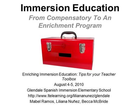 Immersion Education From Compensatory To An Enrichment Program Enriching Immersion Education: Tips for your Teacher Toolbox August 4-5, 2010 Glendale.