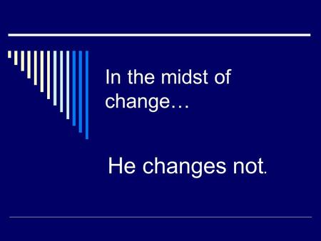 "In the midst of change… He changes not.. I Peter 1:23 (NIV) – ""For you have been born again, not of perishable seed, but of imperishable, through the."