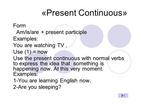 «Present Continuous» Form Am/is/are + present participle Examples: You are watching TV. Use (1) = now Use the present continuous with normal verbs to express.