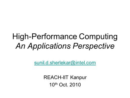 High-Performance Computing An Applications Perspective REACH-IIT Kanpur 10 th Oct. 2010.