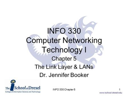 Www.ischool.drexel.edu INFO 330 Computer <strong>Networking</strong> Technology I Chapter 5 The Link Layer & LANs Dr. Jennifer Booker 1INFO 330 Chapter 5.