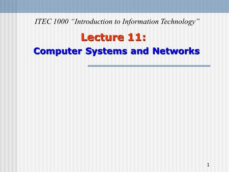 "1 Lecture 11: Computer Systems and Networks ITEC 1000 ""Introduction to Information Technology"""