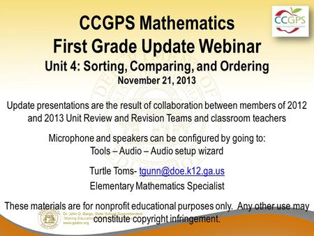 CCGPS Mathematics First Grade Update Webinar Unit 4: Sorting, Comparing, and Ordering November 21, 2013 Update presentations are the result of collaboration.