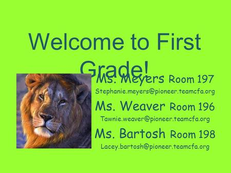Welcome to First Grade! Ms. Meyers Room 197 Ms. Weaver Room 196 Ms. Bartosh Room.