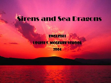 Sirens and Sea Dragons English I Louise s. mcGehee School 2004.