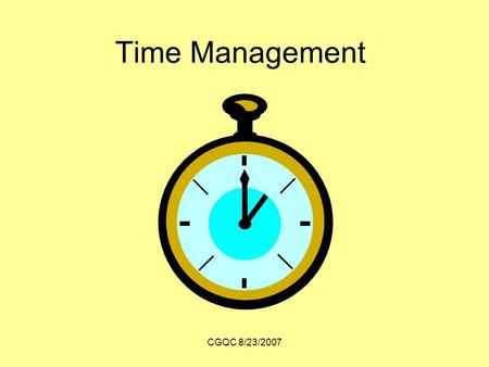 CGQC 8/23/2007 Time Management. CGQC 8/23/2007 Benefits of time management Efficient Successful Healthy.