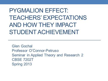 PYGMALION EFFECT: TEACHERS' EXPECTATIONS AND HOW THEY IMPACT STUDENT ACHIEVEMENT Glen Gochal Professor O'Connor-Petruso Seminar in Applied Theory and Research.