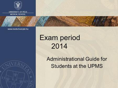 UNIVERSITY OF PÉCS MEDICAL SCHOOL www.medschool.pte.hu Exam period 2014 Administrational Guide for Students at the UPMS.