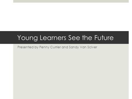 Young Learners See the Future Presented by Penny Currier and Sandy Van Sciver.