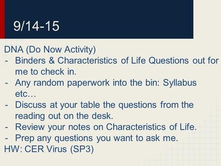 9/14-15 DNA (Do Now Activity) -Binders & Characteristics of Life Questions out for me to check in. -Any random paperwork into the bin: Syllabus etc… -Discuss.