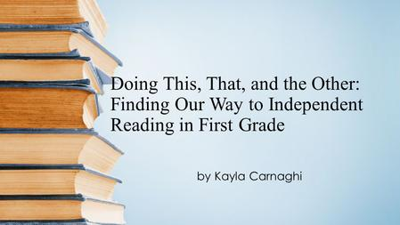 Doing This, That, and the Other: Finding Our Way to Independent Reading in First Grade by Kayla Carnaghi.