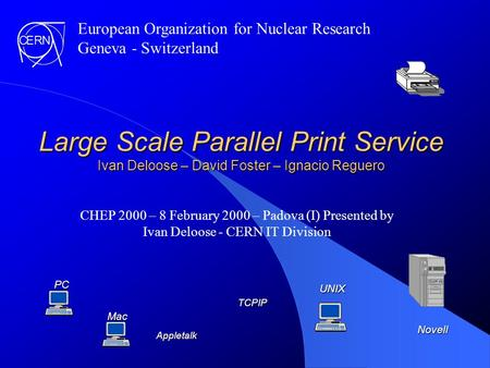 Large Scale Parallel Print Service Ivan Deloose – David Foster – Ignacio Reguero CHEP 2000 – 8 February 2000 – Padova (I) Presented by Ivan Deloose -