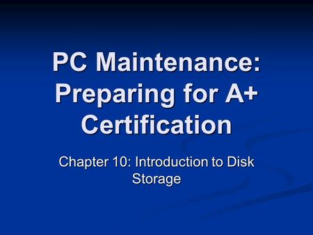 PC Maintenance: Preparing for A+ Certification Chapter 10: Introduction to Disk Storage.