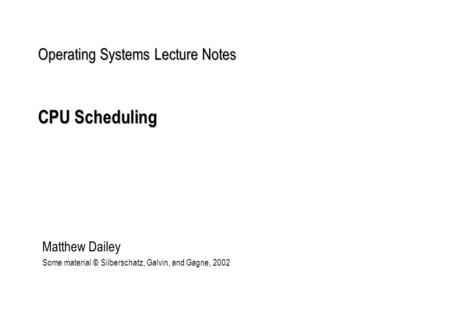 Operating Systems Lecture Notes CPU Scheduling Matthew Dailey Some material © Silberschatz, Galvin, and Gagne, 2002.