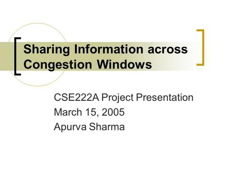 Sharing Information across Congestion Windows CSE222A Project Presentation March 15, 2005 Apurva Sharma.