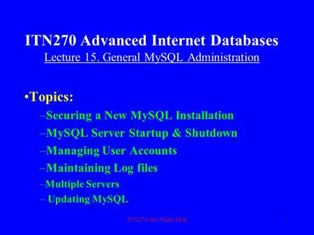 ITN270.001 Wake Tech1 ITN270 Advanced Internet Databases Lecture 15. General MySQL Administration Topics: –Securing a New MySQL Installation –MySQL Server.