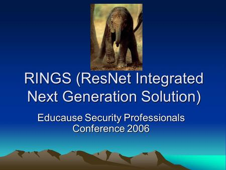 RINGS (ResNet Integrated Next Generation Solution) Educause Security Professionals Conference 2006.