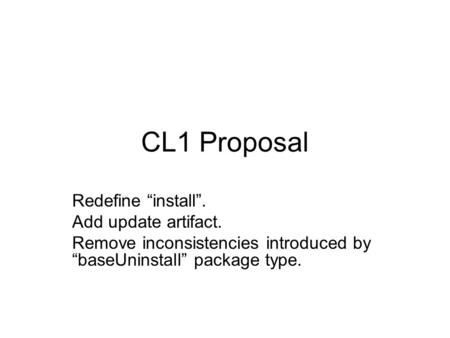 "CL1 Proposal Redefine ""install"". Add update artifact. Remove inconsistencies introduced by ""baseUninstall"" package type."