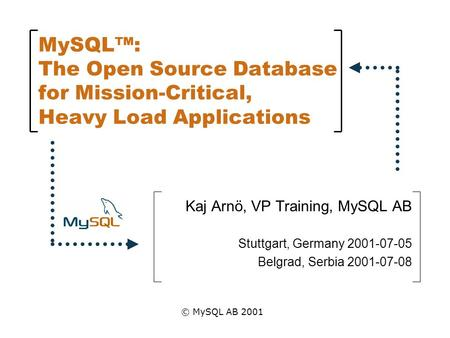 MySQL™: The Open Source Database for Mission-Critical, Heavy Load Applications Kaj Arnö, VP Training, MySQL AB Stuttgart, Germany 2001-07-05 Belgrad, Serbia.