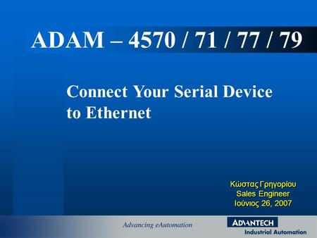 Κώστας Γρηγορίου Sales Engineer Ιούνιος 26, 2007 Connect Your Serial Device to Ethernet ADAM – 4570 / 71 / 77 / 79.