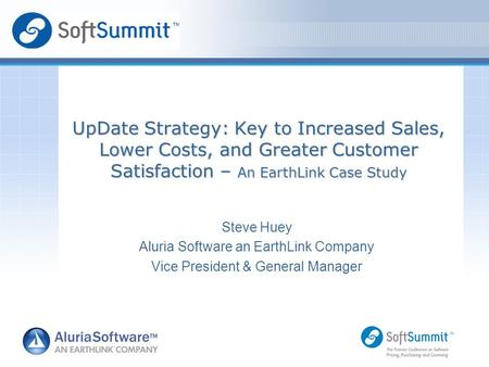 Steve Huey Aluria Software an EarthLink Company Vice President & General Manager UpDate Strategy: Key to Increased Sales, Lower Costs, and Greater Customer.