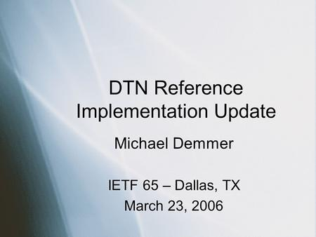 DTN Reference Implementation Update Michael Demmer IETF 65 – Dallas, TX March 23, 2006 Michael Demmer IETF 65 – Dallas, TX March 23, 2006.
