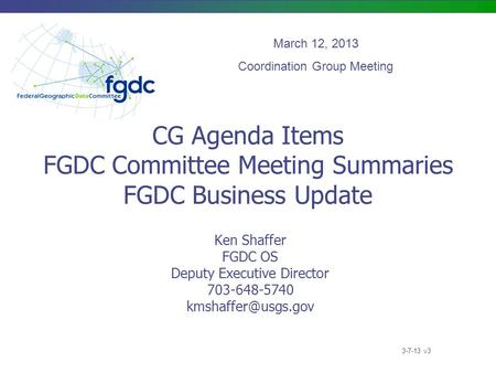 CG Agenda Items FGDC Committee Meeting Summaries FGDC Business Update Ken Shaffer FGDC OS Deputy Executive Director 703-648-5740 March.