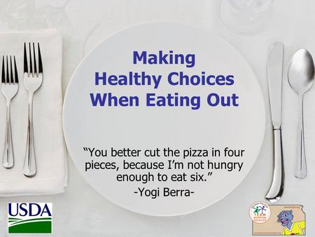"Making Healthy Choices When Eating Out ""You better cut the pizza in four pieces, because I'm not hungry enough to eat six."" -Yogi Berra-"