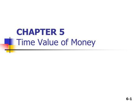 6-1 CHAPTER 5 Time Value of Money. 6-2 Time lines Show the timing of cash flows. Tick marks occur at the end of periods, so Time 0 is today; Time 1 is.