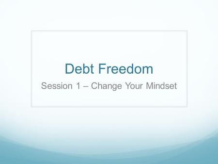 Debt Freedom Session 1 – Change Your Mindset. Average American family has $9,000 in credit card debt Debt is stealing our freedom The rich rules over.