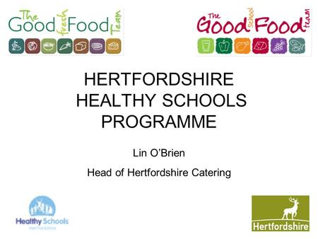 HERTFORDSHIRE HEALTHY SCHOOLS PROGRAMME Lin O'Brien Head of Hertfordshire Catering.