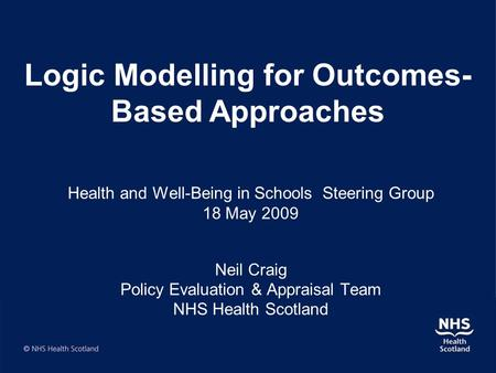 Health and Well-Being in Schools Steering Group 18 May 2009 Neil Craig Policy Evaluation & Appraisal Team NHS Health Scotland Logic Modelling for Outcomes-