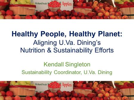 Healthy People, Healthy Planet: Aligning U.Va. Dining's Nutrition & Sustainability Efforts Kendall Singleton Sustainability Coordinator, U.Va. Dining.