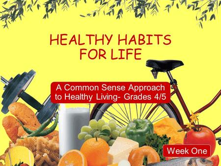 HEALTHY HABITS FOR LIFE A Common Sense Approach to Healthy Living- Grades 4/5 Week One.