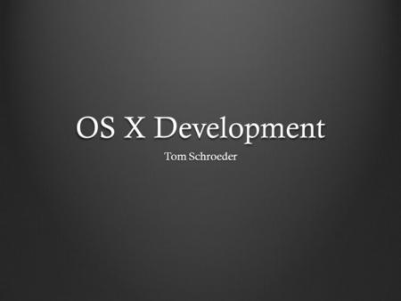 OS X Development Tom Schroeder. Table of Contents Who cares? HistoryObjective-CCocoaEnvironmentDesign.