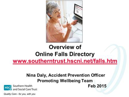 Overview of Online Falls Directory www.southerntrust.hscni.net/falls.htm Nina Daly, Accident Prevention Officer Promoting Wellbeing Team Feb 2015 www.southerntrust.hscni.net/falls.htm.