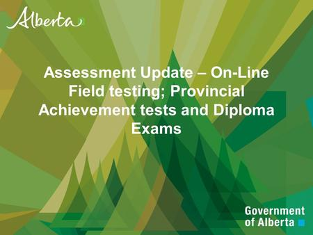 Assessment Update – On-Line Field testing; Provincial Achievement tests and Diploma Exams.