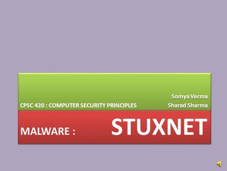 MALWARE : STUXNET CPSC 420 : COMPUTER SECURITY PRINCIPLES Somya Verma Sharad Sharma Somya Verma Sharad Sharma.