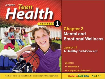 Chapter 2 Mental and Emotional Wellness Lesson 1 A Healthy Self-Concept >> Main Menu Next >> >> Chapter 2 Assessment Click for: Teacher's notes are available.