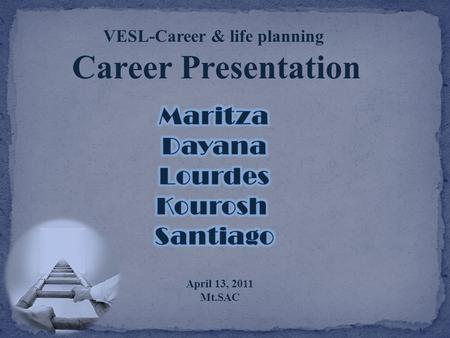 VESL-Career & life planning Career Presentation April 13, 2011 Mt.SAC.
