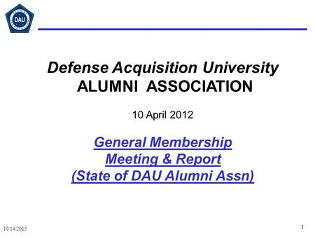 1 10/14/2015 Defense Acquisition University ALUMNI ASSOCIATION 10 April 2012 General Membership Meeting & Report (State of DAU Alumni Assn)
