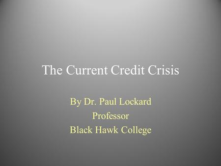 The Current Credit Crisis By Dr. Paul Lockard Professor Black Hawk College.