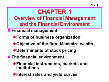 1 - 1 CHAPTER 1 Overview of Financial Management and the Financial Environment Financial management Forms of business organization Objective of the firm: