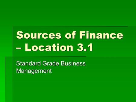 Sources of Finance – Location 3.1 Standard Grade Business Management.